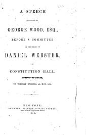 A Speech Delivered by George Wood, Esq., Before a Committee of the Friends of Daniel Webster, at Constitution Hall, New York, on Tuesday Evening, 4th May, 1852