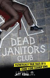 The Dead Janitors Club: Pathetically True Tales of a Crime Scene Cleanup King