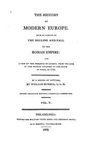 The History of Modern Europe: With an Account of the Decline and Fall of the Roman Empire, and a View of the Progress of Society from the Rise of the Modern Kingdoms to the Peace of Paris, in 1763 : in a Series of Letters, Volume 5
