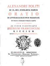 Alexandri Politi de cl. reg. scholarum piarum Oratio de litterarum græcarum necessitate in Pisano gymnasio publice habita anno 1733. ad virum clarissimum Petrum Franciscum Riccium senatore
