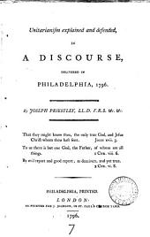 Unitarianism Explained and Defended: In a Discourse, Delivered in Philadelphia, 1796. By Joseph Priestley, ...