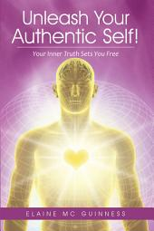 Unleash Your Authentic Self!: Your Inner Truth Sets You Free