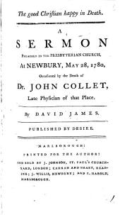 The Good Christian Happy in Death: A Sermon Preached at Newbury, May 28, 1780, Occasioned by the Death of Dr. John Collet, ... By David James. ...