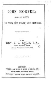 John Hooper (Bishop and Martyr): his times, life, death and opinions