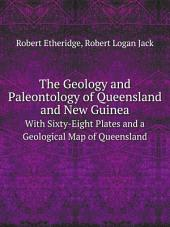 The Geology and Paleontology of Queensland and New Guinea: With Sixty-eight Plates and a Geological Map of Queensland