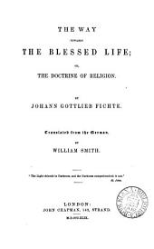 The way towards the blessed life; or, The doctrine of religion, tr. by W. Smith