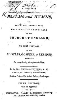 A Selection of Psalms and Hymns  for public and private use  adapted to the festivals of the Church of England     By the Rev  Thomas Cotterill     Fifth edition  with an appendix PDF