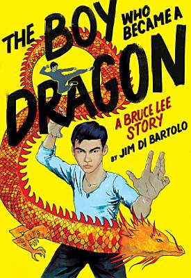 The Boy Who Became a Dragon  A Biography of Bruce Lee