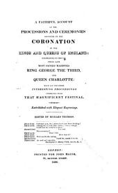 A Faithful Account of the Processions and Ceremonies Observed in the Coronation of the Kings and Queens of England:: Exemplified in that of Their Late Most Sacred Majesties King George the Third, and Queen Charlotte: with All the Other Interesting Proceedings Connected with that Magnificent Festival. Embellished with Elegant Engravings