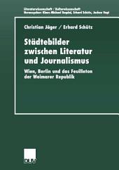 Städtebilder zwischen Literatur und Journalismus: Wien, Berlin und das Feuilleton der Weimarer Republik
