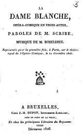 La dame Blanche, opéra-comique en trois actes: représentée pour la première fois, à Paris, sur le théatre royal de l'Opéra-Comique, le 10 déc. 1825