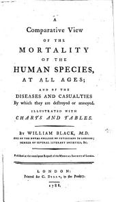 A comparative view of the mortality of the human species, at all ages; and of the diseases and casualties by which they are destroyed or annoyed, etc