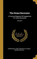 The Home Decorator  A Practical Magazine Of Suggestions For Home Decoration  PDF