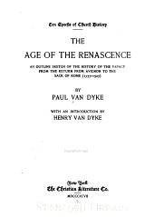 ... The Age of the Renascence: An Outline Sketch of the History of the Papacy from the Return from Avignon to the Sack of Rome (1377-1527)