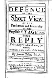 A Defence of the Short View of the Profaneness and Immorality of the English Stage, &c: Being a Reply to Mr. Congreve's Amendments, &c. and to the Vindication of the Author of The Relapse