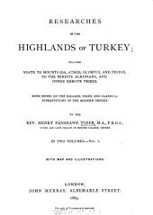 Researches in the Highlands of Turkey: Including Visits to Mounts Ida, Athos, Olympus, and Pelion, to the Mirdite Albanians, and other remote Tribes. With Notes on the Ballads, Tales, and Classical Superstitions of the Modern Greeks. - With Map & Illustrations. In 2 Volumes. I