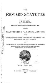 The Revised Statutes of the State of Indiana: Embracing the Revision of 1881 and All General Laws Enacted Subsequent to that Revision, Now in Force, with Notes of Judicial Decisions, Construing Or Illustrating Their Provisions, Volume 3