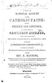 A Plain and Rational Account of the Catholic Faith: With a Preface and Appendix, in Vindication of Catholic Morals, from Old Calumnies Revived & Collected in a Scurrilous Libel Entitled, A Protestant's Resolution, &c. To which is Annexed, The Reformed Churches Proved Destitute of a Lawful Ministry