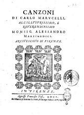 Canzoni di Carlo Marucelli, all'illustrissimo, e reuerendissimo monsig. Alessandro Marzimedici. Arcivescovo di Firenze