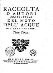Raccolta d'autori che trattano del moto dell'acque divisa in tre tomi. Tomo Primo [-terzo]: Volume 3