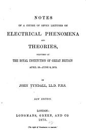 Notes of a Course of Seven Lectures on Electricl Phenomena and Theories: Delivered at the Royal Institution of Great Britain, April 28-June 9, 1870