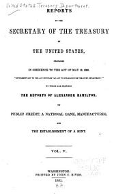 Reports of the secretary of the Treasury of the United States: prepared in obedience to the act of May 10, 1800 ... to which are prefixed the reports of Alexander Hamilton, on public credit, a national bank, manufactures, and the establishment of a mint ...