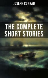 THE COMPLETE SHORT STORIES OF JOSEPH CONRAD: With Unforgettable Tales like Heart of Darkness, Point of Honor, Falk, Secret Sharer, The Return & Freya of Seven Isles (Including His Memoirs, Letters & Critical Essays)