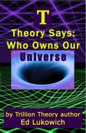T Theory Says: Who Owns Our Universe
