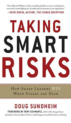 Taking Smart Risks  How Sharp Leaders Win When Stakes are High