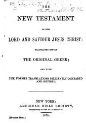 The New Testament of Our Lord and Saviour Jesus Christ: Translated Out of the Original Greek; and with the Former Translations Diligently Compared and Revised