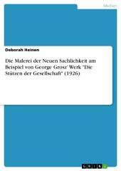 """Die Malerei der Neuen Sachlichkeit am Beispiel von George Grosz' Werk """"Die Stützen der Gesellschaft"""" (1926)"""