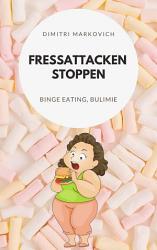 Fressattacken Stoppen  Wie du lernst Essst  rungen wie Binge Eating oder Bulimie aufzuhalten   PDF
