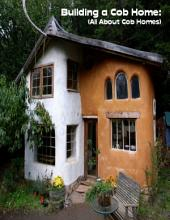 Building a Cob Home: (All About Cob Homes)
