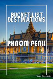 Bucket List Destinations - Phnom Penh: Must-see attractions, wonderful hotels, excellent restaurants, valuable tips and so much more!