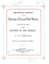 Semi-centennial Celebration of the Opening of Faneuil Hall Market, August 26, 1876: With a History of the Market by Wm. W. Wheildon ...