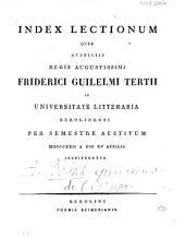 Index lectionum quae auspiciis Regis Augustissimi Guilelmi Secundi in Universitate Litteraria Friderica Guilelma per semestre ... habebuntur: 1822. SS.
