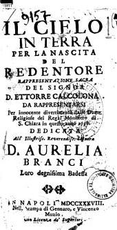 Il cielo in terra per la nascita del Redentore. Rappresentazione sacra del signor D. Ettorre Calcolona. Da rappresentarsi per innocente divertimento dalle dame religiose del regal monistero di S. Chiara in questo anno 1738..