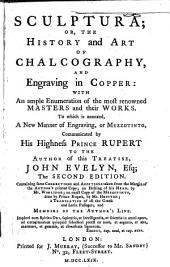 Sculptura: Or, the History and Art of Chalcography, and Engraving in Copper: with an Ample Enumeration of the Most Renowned Masters and Their Works. To which is Annexed, a New Manner of Engraving, Or Mezzotinto, Communicated by His Highness Prince Rupert to the Author of this Treatise, John Evelyn, Esq