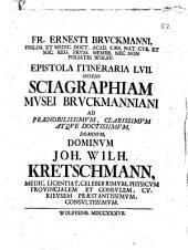 Franc. Ern. Bruckmanni, med. doct. Acad. Cæsar. Nat. Cur. et soc. Reg. Pruss. Scient. Colleg. et practic. Wolfenb. Epistola itineraria 1. [- 84.] ..: Epistola itineraria 57. Sistens Sciagraphiam musei Bruckmanniani ad prænobilissimum, clarissimum atque doctissimum, dominum, dominum Joh. Wilh. Kretschmannum medic. licentiat. celeberrimum, physicum provincialem et consulem, curieusem præstantisimum, consultissimum. 57
