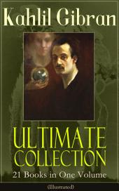 Kahlil Gibran Ultimate Collection – 21 Books in One Volume (Illustrated): Including Spirits Rebellious, The Prophet, The Broken Wings, The Madman, The Wanderer, Jesus The Son Of Man, The Earth Gods, Satan, History and the Nation, I Believe In You and Many Others