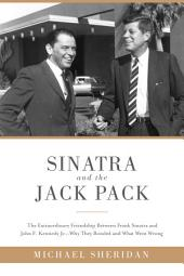 Sinatra and the Jack Pack: The Extraordinary Friendship between Frank Sinatra and John F. Kennedy Why They Bonded and What Went Wrong