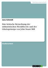Eine kritische Betrachtung der utilitaristischen Moraltheorie und des Glücksprinzips von John Stuart Mill