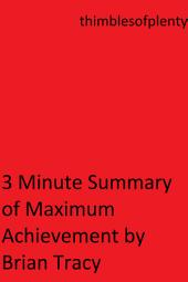 3 Minute Summary of Maximum Achievement by Brian Tracy: thimblesofplenty 3 Minute Business Book Summary Series