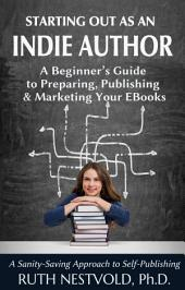 Starting Out as an Indie Author: A Beginner's Guide to Preparing, Publishing and Marketing Your EBooks