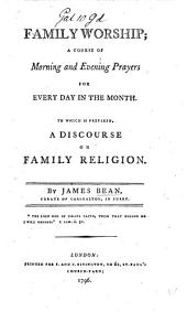 Family Worship; a course of morning and evening prayers for every day in the month. To which is prefixed, a Discourse on family religion