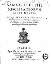 Samuelis Petiti Miscellaneorum libri nouem: in quibus varia veterum scriptorum loca, quae Philologiam, Historiam, Philosophiam, Chronologiam spectant