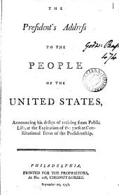 The President's Address to the People of the United States, Announcing His Design of Retiring from Public Life, at the Expiration of the Present Constitutional Term of the Presidentship: Volume 1