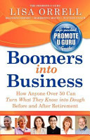Boomers Into Business: How Anyone Over 50 Can Turn What They Know Into Dough Before and After Retirement