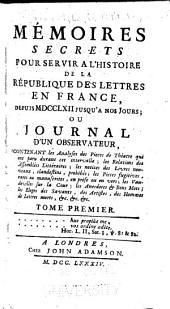 Mémoires secrets pour servir à l'histoire de la république des lettres en France, depuis MDCCLXII jusqu'à nos jours; ou, Journal d'un observateur: Volumes1à2