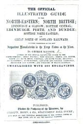 The Official Illustrated Guide to the North-Eastern; North British; Edinburgh and Glasgow; Scottish Central; Edinburgh, Perth and Dundee; Scottish North-Eastern; and Great North of Scotland Railways. Including Descriptions of the Most Important Manufactories in the Large Towns on the Lines